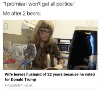 "(@ship) is one of the few accounts actually worth following: ""I promise won't get all political""  Me after 2 beers  Wife leaves husband of 22 years because he voted  for Donald Trump  independent.co.uk (@ship) is one of the few accounts actually worth following"