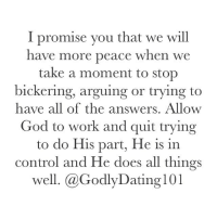 "Lean, Memes, and 🤖: I promise you that we will  have more peace when we  take a moment to stop  bickering, arguing or trying to  have all of the answers. Allow  God to work and quit trying  to do His part, He is in  control and He does all things  well. @Godly Dating 101 ""Trust in the Lord with all thine heart; and lean not unto thine own understanding. In all thy ways acknowledge him, and he shall direct thy paths. Be not wise in thine own eyes: fear the Lord, and depart from evil."" (Proverbs‬ ‭3:5-7‬)"