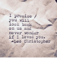 Never, Wonder, and Back: I promise  you will  look back  on us and  never wonder  if I loved you.  Teo Christopher