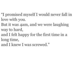 "screwed: ""I promised myself I would never fall in  love with you.  But it was 4am, and we were laughing  way to hard,  and I felt happy for the first time in a  long time,  and I knew I was screwed."""
