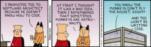 Alright, fair enough: I PROMOTED TED TO  SOFTWARE ARCHITECT  BECAUSE HE DOESN'T  KNOW HOW TO CODE.  YOU KNOW THE  MONKEYS DON'T FLY  AT FIRST I THOUGHT  IT WAS A BAD IDEA.  THEN I REMEMBERED  THAT SOMETIMES  MONKEYS ARE ASTRO-  THE ROCKET, RIGHT?  AND TED  WON'T BE  WRITING  NAUTS.  CODE.  Dilbert.com  @ScottAdamsSays  7-18-17  2017 Scott Adams, Inc/Dist. by Andrews McMeel Alright, fair enough