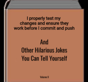 git commit -m maybe this will fix it: I properly test my  changes and ensure they  work before I commit and push  And  Other Hilarious Jokes  You Can Tell Yourself  Volume II git commit -m maybe this will fix it