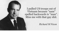 "Nixon's press conference right after he pulled troops out of Vietnam - 15 August 1973: I pulled US troops out of  Vietnam because ""nam""  spelled backwards is man  Miss me with that gay shit.  Richard M Nixon Nixon's press conference right after he pulled troops out of Vietnam - 15 August 1973"