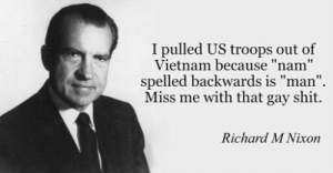 """Shit, Best, and Vietnam: I pulled US troops out of  Vietnam because """"nam""""  spelled backwards is """"man""""  Miss me with that gay shit.  Richard M Nixon One of Nixons best (1970)"""