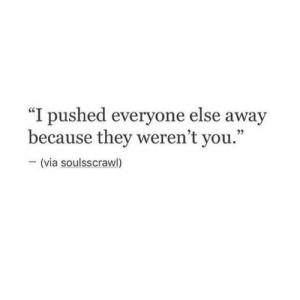 "Pushed: ""I pushed everyone else away  because they weren't you.""  -(via soulsscrawl)"