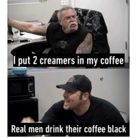 9gag, Memes, and Black: I put 2 creamers in my coffee  Real men drink their coffee black Everything men do is manly, simple. Follow @9gag americanchopper