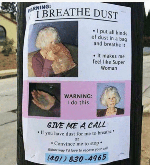 Fresh, Love, and Memes: I put all kinds  of dust in a bag  and breathe it  . It makes me  feel like Super  Woman  WARNING:  I do this  GIVE ME A CALL  . If you have dust for me to  breathe  or  Convince me to stop  Either way I'd love to receve your ca  ll  (401) 830-4465 80 FRESH MEMES FOR TODAY #351