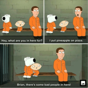 Family Guy: I put pineapple on pizza.  Hey, what are you in here for?  Brian, there's some bad people in here! Family Guy