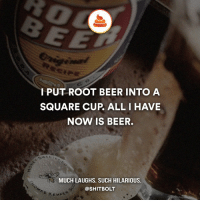 Memes, 🤖, and Roots: I PUT ROOT BEER INTO A  SQUARE CUP ALL I HAVE  NOW IS BEER.  MUCH LAUGHS. SUCH HILARIOUS.  @SHIT BOLT Follow @ShitBolt for absolute shitty jokes! More jokes coming.
