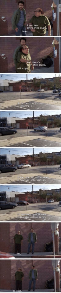Cars, Shit, and Gang: I put two  extra stop sign  Ye  Now there's  stop signs.  All righ  no cars can  Laughing1  SECOND ST  Frankly。 vejust-create  four-way intersection.  SECOND ST  If anything, you've ma  this intersection safer.  No shit. <p>The Gang is Accidentally Wholesome</p>