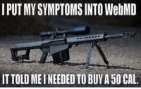 Another One, Another One, and Memes: I PUTMYSYMPTOMSINTO WebMD  ITTOLDMEINEEDEDTO BUY A50 CAL. Another one?  Ghost-  Americans Defending The 2nd