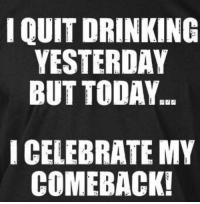 I QUIT DRINKING  YESTERDAY  BUT TODAY  I CELEBRATE MY  COMEBACK! 🍻