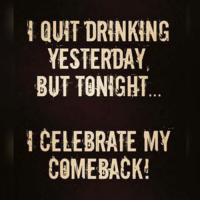 I QUIT DRINKING  YESTERDAY  BUT TONIGHT  I CELEBRATE MY  COMEBACK