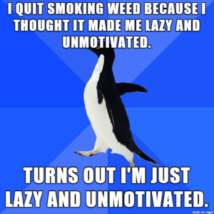 Also turns out that I dont need a second bowl of Frosted Flakes at 10pm, though.: I QUIT SMOKING WEED BECAUSE  THOUGHT IT MADE ME LAZY AND  UNMOTIVATED.  TURNS OUT UM JUST  LAZY AND UNMOTIVATED  made on mgur Also turns out that I dont need a second bowl of Frosted Flakes at 10pm, though.