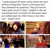 "Memes, 🤖, and Seven: ""I quite enjoyed all those scenes where we were  all kind of disguised. There's a full beard and  they darkened my eyebrows. They just had all  these gothic kind of robes  I walked on the set  and people that I've known for like seven years  just walked past me. Didn't have a clue who l  Was  Rupert Grint  Didn't have a clue who  I was. •••••• It's my first day of school tomorrow, regretting being v v unproductive these summer holidays"