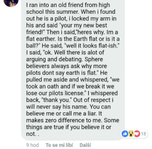"""Flat earther finds a new best friend: I ran into an old friend from high  school this summer. When i found  out he is a pilot, i locked my arm in  his and said """"your my new best  friend!"""" Then i said,""""'heres why. Im a  flat earther. Is the Earth flat or is it a  ball?"""" He said, """"well it looks flat-ish.""""  I said, """"ok. Well there is alot of  arguing and debating. Sphere  believers always ask why more  pilots dont say earth is flat."""" He  pulled me aside and whispered, """"we  took an oath and if we break it we  lose our pilots license."""" I whispered  back, """"thank you."""" Out of respect i  will never say his name. You can  believe me or call me a liar. It  makes zero difference to me. Some  things are true if you believe it or  not.  51  9 hod  To se mi líbí  Další Flat earther finds a new best friend"""