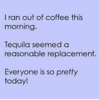 Tequila: I ran out of coffee this  morning.  Tequila seemed a  reasonable replacement  Everyone is so pretty  today!