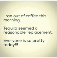 Tequila: I ran out of coffee this  morning  Tequila seemed a  reasonable replacement.  Everyone is so pretty  today!!!