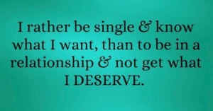 Real talk 💯: I rather be single & know  what I want, than to be in a  relationship & not get what  I DESERVE. Real talk 💯