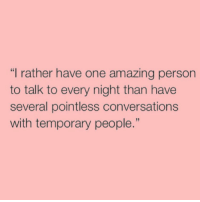 "True: ""I rather have one amazing person  to talk to every night than have  several pointless conversations  with temporary people True"