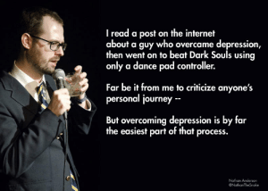 Even comedians know the struggle, (xpost r/standupshots): I read a post on the internet  about a guy who overcame depression  then went on to beat Dark Souls using  only a dance pad controller.  Far be it from me to criticize anyone's  personal journey  But overcoming depression is by far  the easiest part of that process.  Nathan Anderson  @NathanTheSnake Even comedians know the struggle, (xpost r/standupshots)