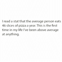 Life, Pizza, and Time: I read a stat that the average person eats  46 slices of pizza a year. This is the first  time in my life l've been above average  at anything. Excelling at life, clearly (follow our bestie @25park 💖)