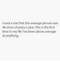 Life, Pizza, and Time: I read a stat that the average person eats  46 slices of pizza a year. This is the first  time in my life I've been above average  at anything