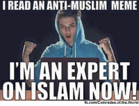 Lol. this never fails to make me laugh.  Don't Forget to Like Us: www.facebook.com/Comrades.of.the.World: I READ AN ANTI-MUSLIM MEME  IM AN EXPERT  ON ISLAM NOW!  fb.com/Comrades of the World Lol. this never fails to make me laugh.  Don't Forget to Like Us: www.facebook.com/Comrades.of.the.World