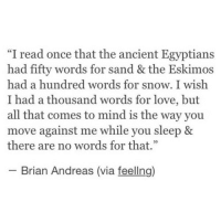 """Love, Snow, and Ancient: """"I read once that the ancient Egyptians  had fifty words for sand & the Eskimos  had a hundred words for snow. I wish  I had a thousand words for love, but  all that comes to mind is the way you  move against me while you sleep &  there are no words for that.""""  2  Brian Andreas (via feellng)"""