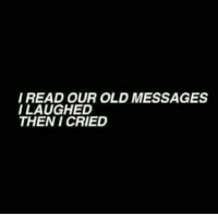 Old, Read, and Then: I READ OUR OLD MESSAGES  I LAUGHED  THEN I CRIED