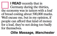 Massage, Memes, and Money: I READ recently that in  Germany during the thirties,  the economy was in tatters with a loaf  of bread costing about 500,000 marks.  Well excuse me, but in my opinion, if  people can afford that kind of money  for a loaf, they're not doing too badly  for themselves.  Ollie Massage, Manchester