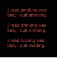 I read smoking was  bad, i quit smoking.  I read drinking was  bad, i quit drinking.  I read fucking was  bad, i quit reading.