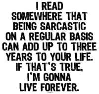 sarcastic: I READ  SOMEWHERE THAT  BEING SARCASTIC  ON A REGULAR BASIS  CAN ADD UP TO THREE  YEARS TO YOUR LIFE.  IF THAT'S TRUE,  I'M GONNA  LIVE FOREVER.