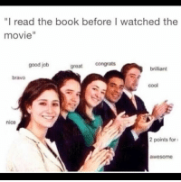 """read the book: """"I read the book before I watched the  movie""""  good job  great congrats  brilliant  bravo  cool  nice  2 points for  awesome"""