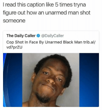 """He looking like """"yup they got me.. They got an unarmed black man"""" 😂 • ➫➫ Follow @savagememesss for more posts daily: I read this caption like 5 times tryna  figure out how an unarmed man shot  someone  The Daily Caller@DailyCaller  Cop Shot In Face By Unarmed Black Man trib.al/  vd7prZU He looking like """"yup they got me.. They got an unarmed black man"""" 😂 • ➫➫ Follow @savagememesss for more posts daily"""