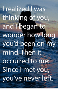 Memes, Yout, and Mind: I realized I was  thinking you,  and I ega  wonder how long  you'd been on my  mind. Then it  occurred to me:  Since met youT  you've never left.