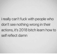 Be accountable.: i really can't fuck with people who  don't see nothing wrong in their  actions, it's 2018 bitch learn how to  self reflect damn Be accountable.