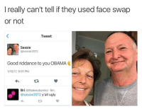 Blade, Memes, and Face Swap: I really can't tell if they used face swap  or not  Tweet  Sassie  @sassie2012  Good riddance to you OBAMA  1/10/17, 9:01 PM  Bri  @Blades xbomboz.9m  @sassie 2012 y'all ugly I think everyone is entitled to their opinions and it is really immature to pass comments on people's appearances because your mental incapacity denies you from constructing proper sentences which express your thoughts-emotions-perspective smh. Therefore..... na but for real is this face swap or nah? 😩😩😩