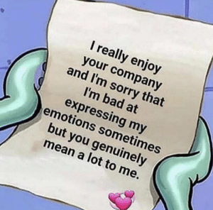 Bad, Memes, and Sorry: I really enjoy  your company  and I'm sorry that  I'm bad at  expressing my  emotions sometimes  but you genuinely  mean a lot to me. https://t.co/1Gbmc6UEvn