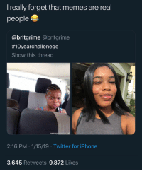 Instagram, Iphone, and Memes: I really forget that memes are real  people  @britgrime @britgrime  #10yearchallenege  Show this thread  memegenerator.ne  2:16 PM 1/15/19 Twitter for iPhone  3,645 Retweets 9,872 Likes 𝗙𝗼𝗹𝗹𝗼𝘄: @𝗧𝗿𝗼𝗽𝗶𝗰_𝗠 𝗳𝗼𝗿 𝗺𝗼𝗿𝗲 ❄️ 𝗜𝗻𝘀𝘁𝗮𝗴𝗿𝗮𝗺:@𝗴𝗹𝗶𝘇𝘇𝘆𝗽𝗼𝘀𝘁𝗲𝗱𝘁𝗵𝗮𝘁 🦋