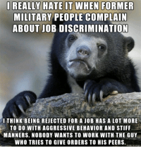 Confession: I really hate it when former military people complain about job discrimination.: I REALLY HATE IT WHEN FORMER  MILITARY PEOPLE COMPLAIN  ABOUT JOB DISCRIMINATION  THINK BEING REJECTED FOR A JOB HAS A LOT MORE  TO DO WITH AGGRESSIVE BEHAVIOR AND STIFF  MANNERS. NOBODY WANTS TO WORK WITH THE GUY  WHO TRIES TO GIVE ORDERS TO HIS PEERS.  made on imgur Confession: I really hate it when former military people complain about job discrimination.