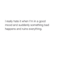 http://iglovequotes.net/: I really hate it when I'm in a good  mood and suddenly something bad  happens and ruins everything. http://iglovequotes.net/