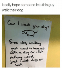 Af, Memes, and Free: i really hope someone lets this guy  walk their dog  Can walk  gour dog?  our dea ?  free dog walking  ast want te hana ou  with a dog for a bih  nothius uweird,  yust ink clogs are  SicK Relatable af