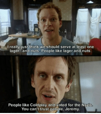 Peep Show #moviequotes #quotes: I really just think we should serve at least one  lager...and nuts. People like lager and nuts  People like Coldplay and voted for the Nazis  You can't trust people, Jeremy. Peep Show #moviequotes #quotes