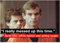 "whitepeoplewednesday: ""I really messed up this time.""  -Serial killer Jeffrey Dahmer after getting caught. whitepeoplewednesday"