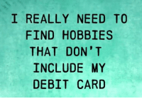 Memes, 🤖, and Don: I REALLY NEED TO  FIND HOBBIES  THAT DON' T  INCLUDE MY  DEBIT CARD