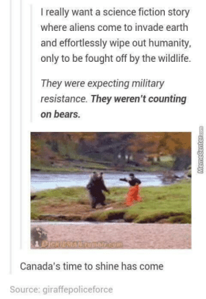 Oh, Canada!: I really want a science fiction story  where aliens come to invade earth  and effortlessly wipe out humanity,  only to be fought off by the wildlife.  They were expecting military  resistance. They weren't counting  on bears.  Canada's time to shine has come  Source: giraffepoliceforce Oh, Canada!