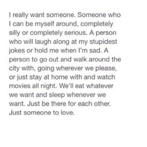https://iglovequotes.net/: I really want someone. Someone who  I can be myself around, completely  silly or completely serious. A person  who will laugh along at my stupidest  jokes or hold me when I'm sad. A  person to go out and walk around the  city with, going wherever we please,  or just stay at home with and watch  movies all night. We'll eat whatever  we want and sleep whenever we  want. Just be there for each other.  Just someone to love. https://iglovequotes.net/