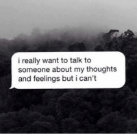 Tag Someone <3: i really want to talk to  someone about my thoughts  and feelings but i can't Tag Someone <3