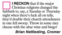 Tellies: I RECKON that if the major  Christian religions changed the  Sabbath to, say, a Tuesday or Thursday  night when there's fuck all on telly,  they'd double their church attendances  in one fell swoop. Throwin some nice  cheese with the altar wine and bingo!  Brian Nettlesting, Cromer